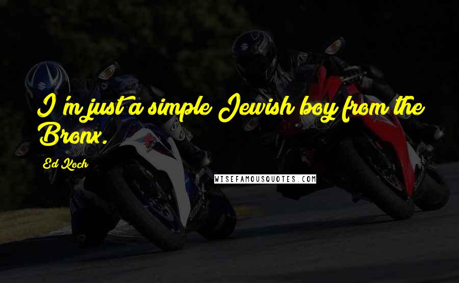 Ed Koch quotes: I'm just a simple Jewish boy from the Bronx.