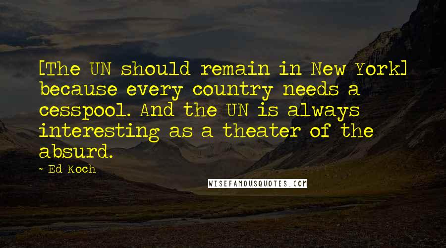 Ed Koch quotes: [The UN should remain in New York] because every country needs a cesspool. And the UN is always interesting as a theater of the absurd.