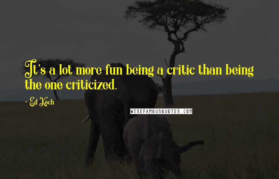 Ed Koch quotes: It's a lot more fun being a critic than being the one criticized.