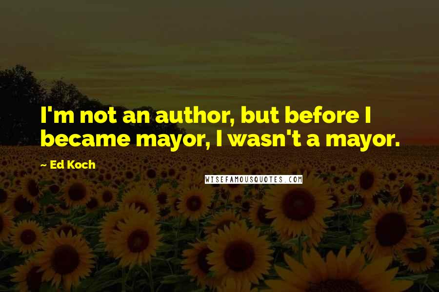 Ed Koch quotes: I'm not an author, but before I became mayor, I wasn't a mayor.