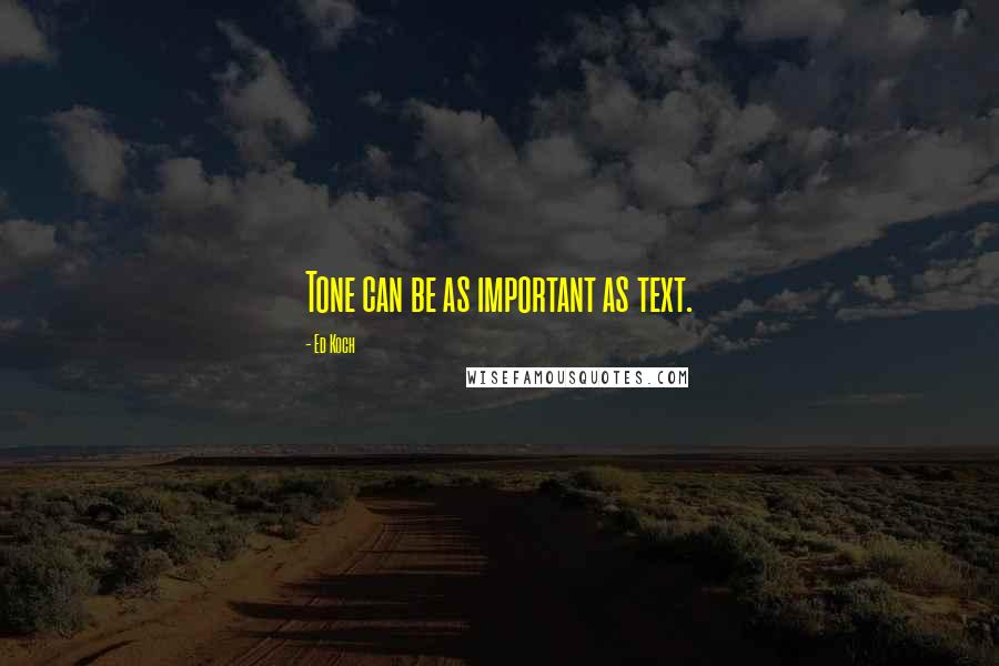 Ed Koch quotes: Tone can be as important as text.