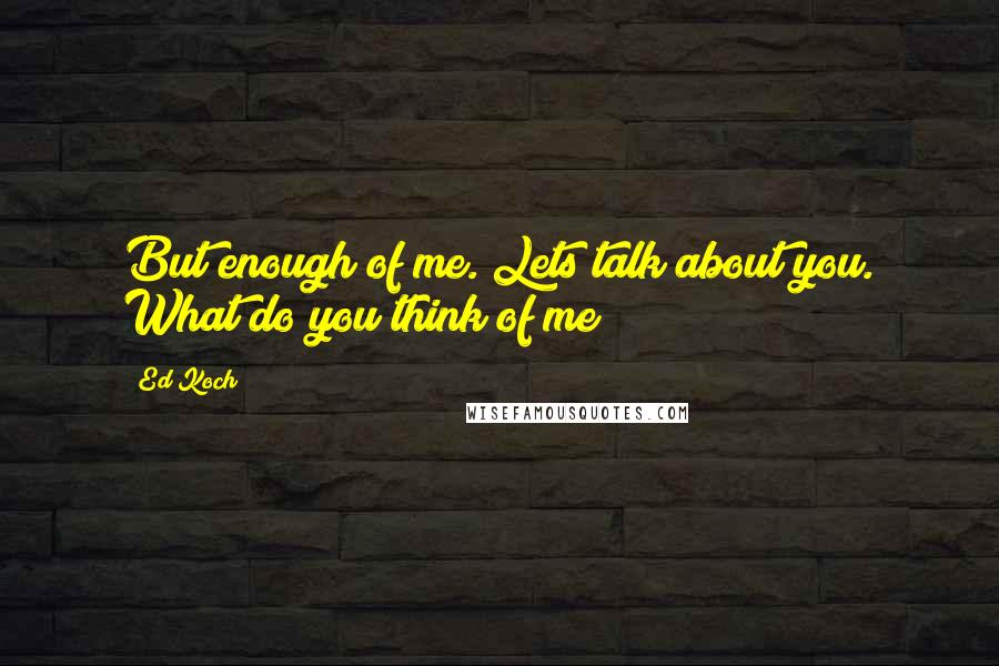 Ed Koch quotes: But enough of me. Lets talk about you. What do you think of me?