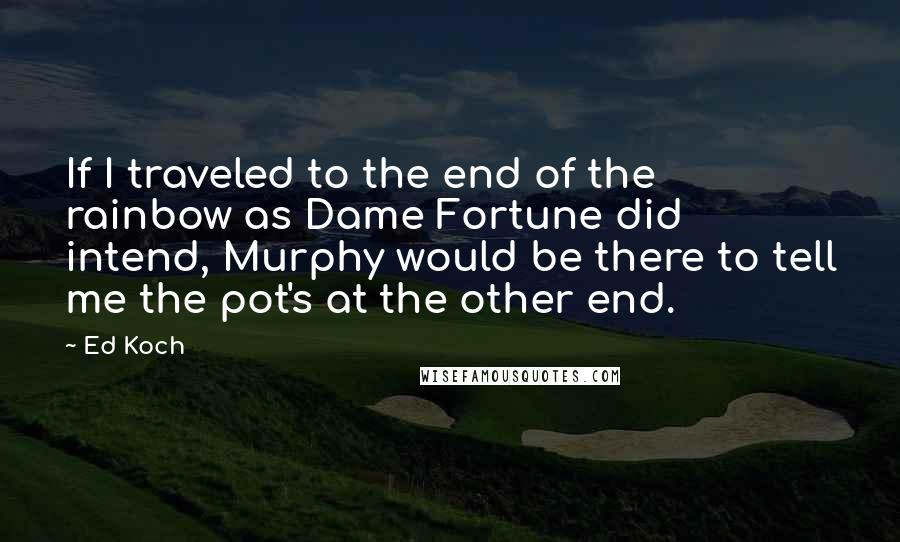 Ed Koch quotes: If I traveled to the end of the rainbow as Dame Fortune did intend, Murphy would be there to tell me the pot's at the other end.