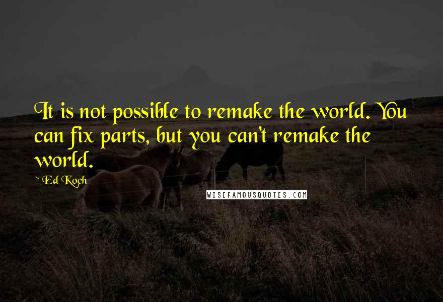 Ed Koch quotes: It is not possible to remake the world. You can fix parts, but you can't remake the world.