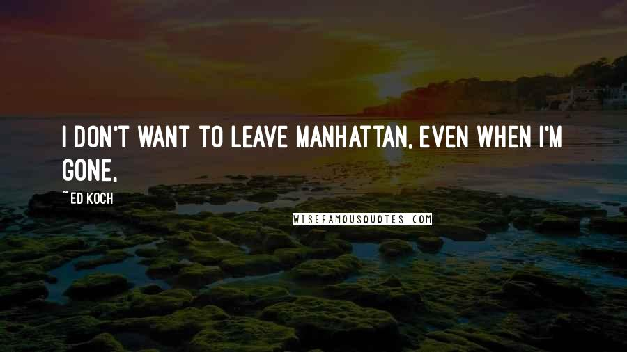 Ed Koch quotes: I don't want to leave Manhattan, even when I'm gone,