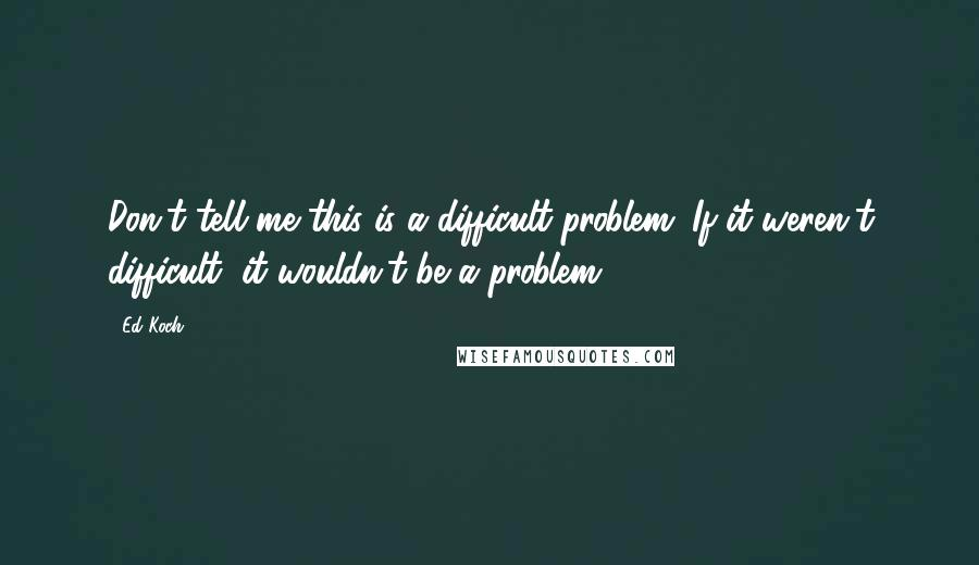 Ed Koch quotes: Don't tell me this is a difficult problem. If it weren't difficult, it wouldn't be a problem.