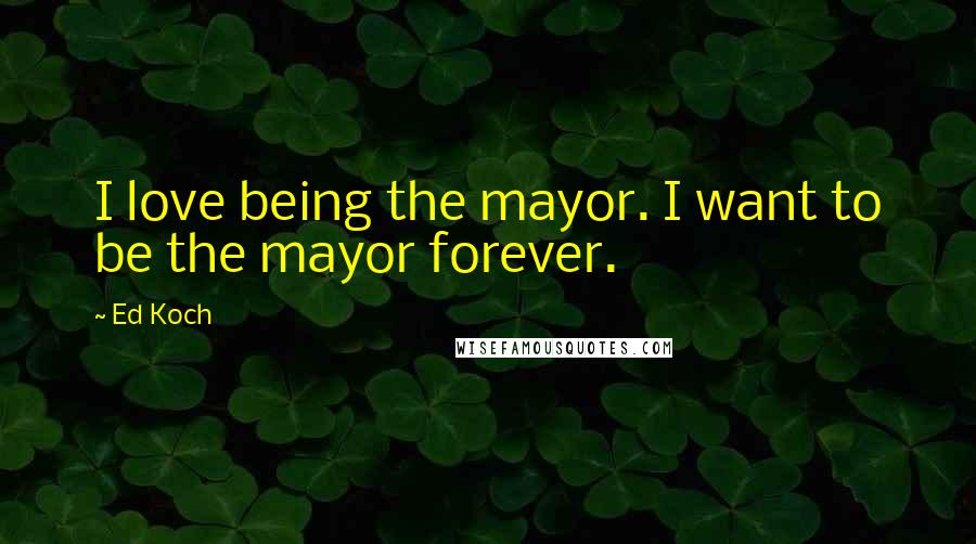 Ed Koch quotes: I love being the mayor. I want to be the mayor forever.