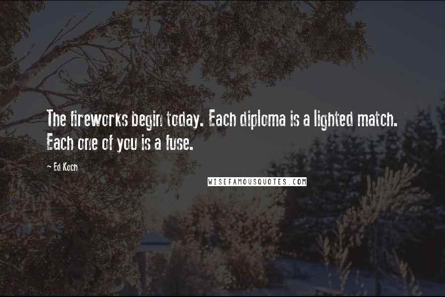 Ed Koch quotes: The fireworks begin today. Each diploma is a lighted match. Each one of you is a fuse.