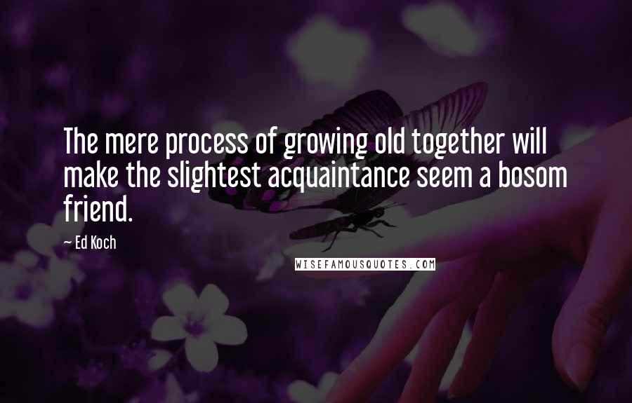 Ed Koch quotes: The mere process of growing old together will make the slightest acquaintance seem a bosom friend.