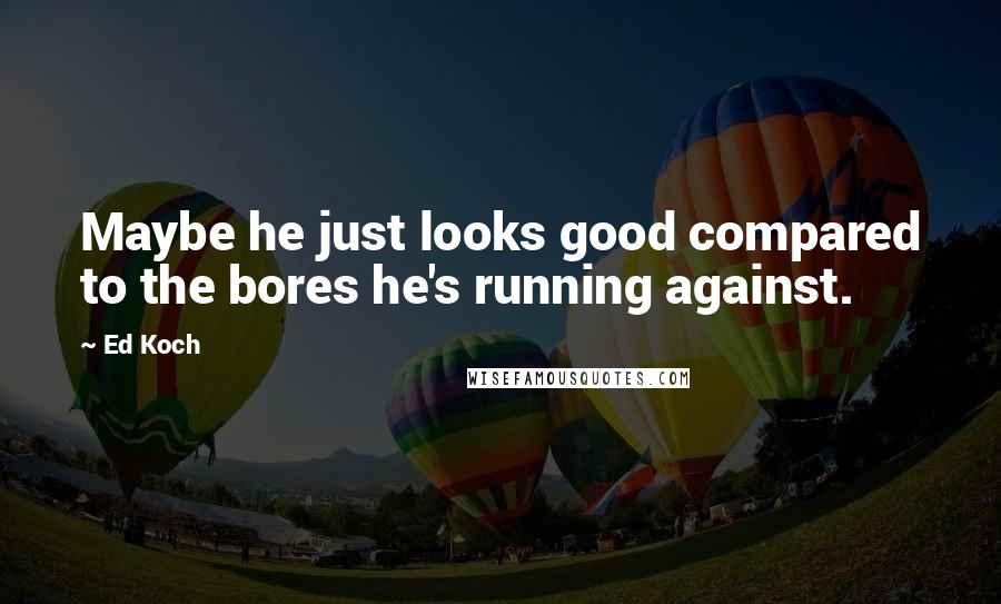 Ed Koch quotes: Maybe he just looks good compared to the bores he's running against.