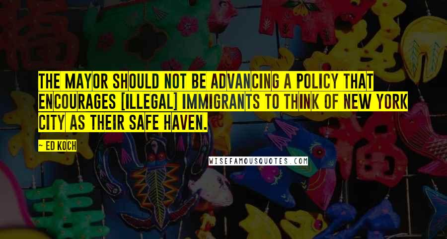 Ed Koch quotes: The mayor should not be advancing a policy that encourages [illegal] immigrants to think of New York City as their safe haven.