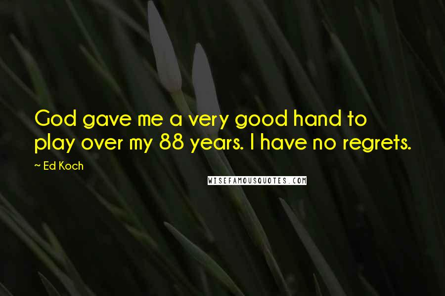 Ed Koch quotes: God gave me a very good hand to play over my 88 years. I have no regrets.