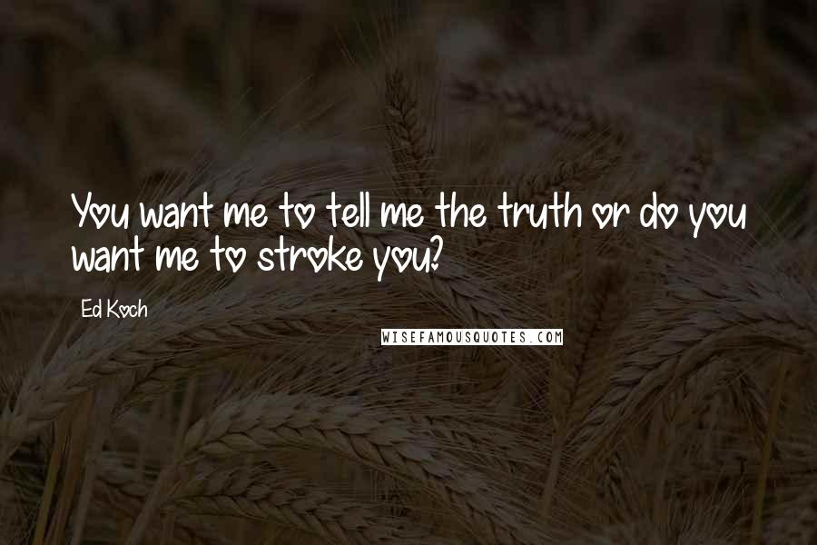 Ed Koch quotes: You want me to tell me the truth or do you want me to stroke you?