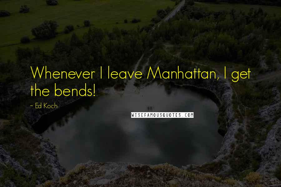 Ed Koch quotes: Whenever I leave Manhattan, I get the bends!