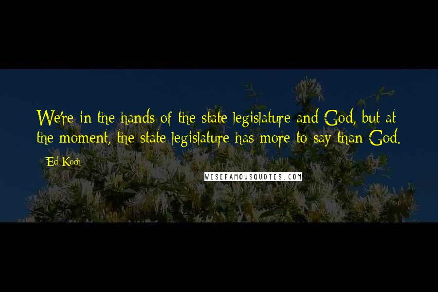 Ed Koch quotes: We're in the hands of the state legislature and God, but at the moment, the state legislature has more to say than God.