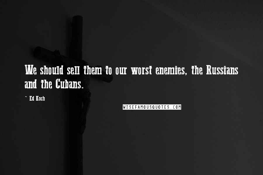 Ed Koch quotes: We should sell them to our worst enemies, the Russians and the Cubans.