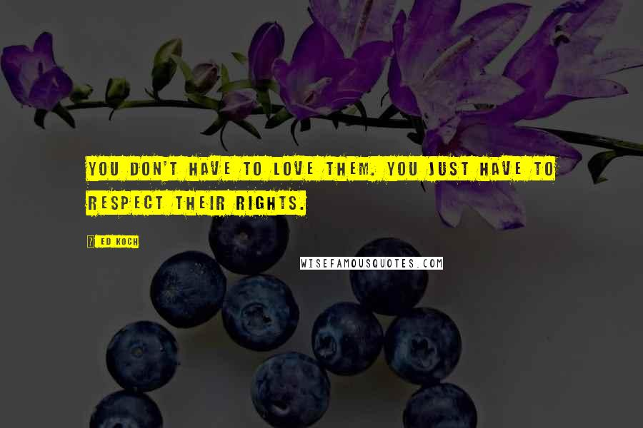 Ed Koch quotes: You don't have to love them. You just have to respect their rights.