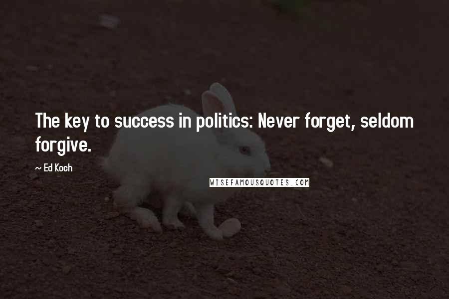 Ed Koch quotes: The key to success in politics: Never forget, seldom forgive.