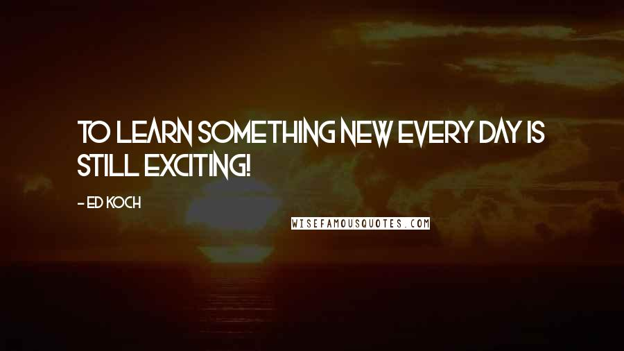 Ed Koch quotes: To learn something new every day is still exciting!