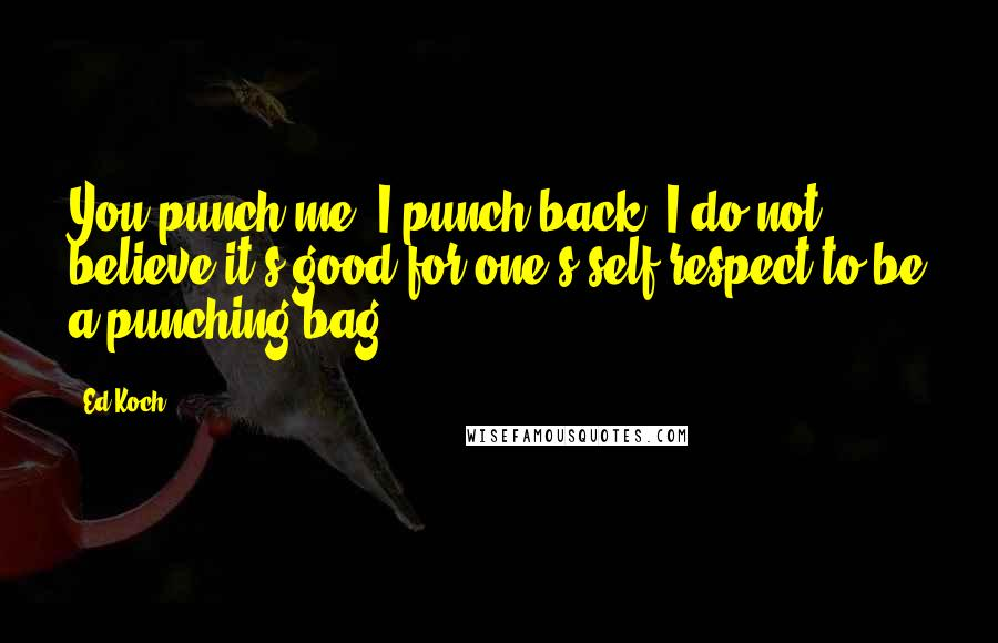 Ed Koch quotes: You punch me, I punch back. I do not believe it's good for one's self-respect to be a punching bag.