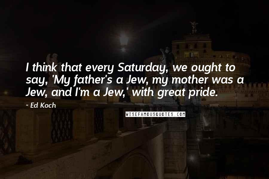 Ed Koch quotes: I think that every Saturday, we ought to say, 'My father's a Jew, my mother was a Jew, and I'm a Jew,' with great pride.