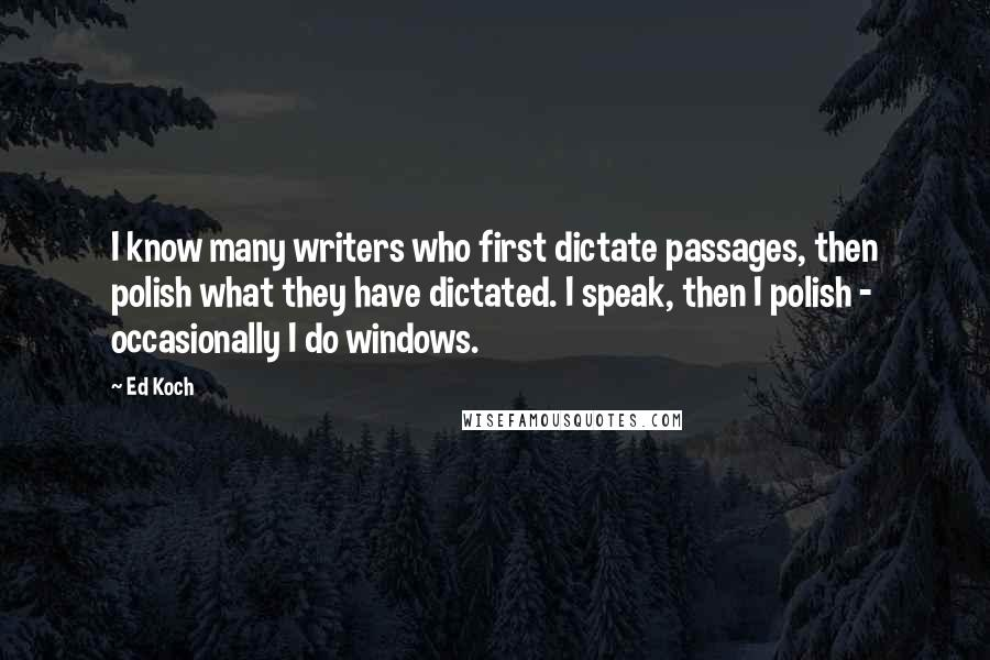 Ed Koch quotes: I know many writers who first dictate passages, then polish what they have dictated. I speak, then I polish - occasionally I do windows.