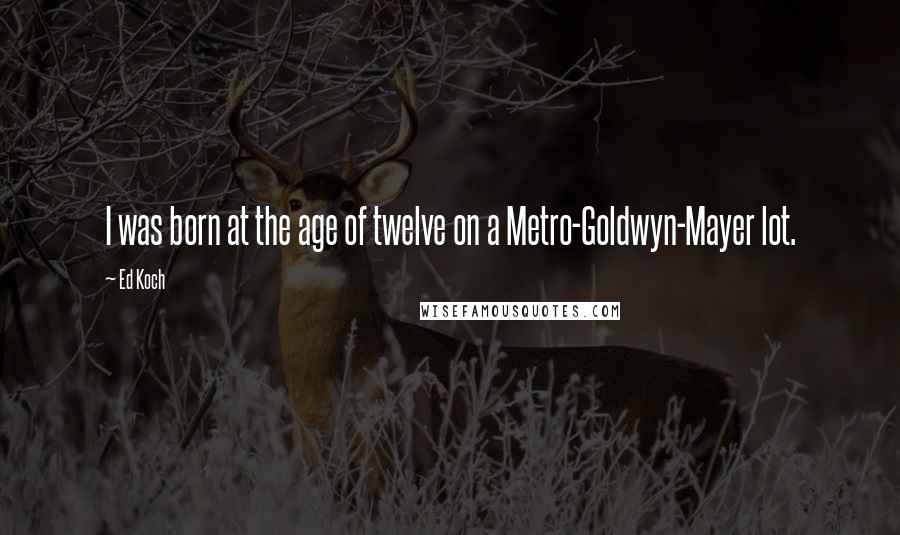 Ed Koch quotes: I was born at the age of twelve on a Metro-Goldwyn-Mayer lot.