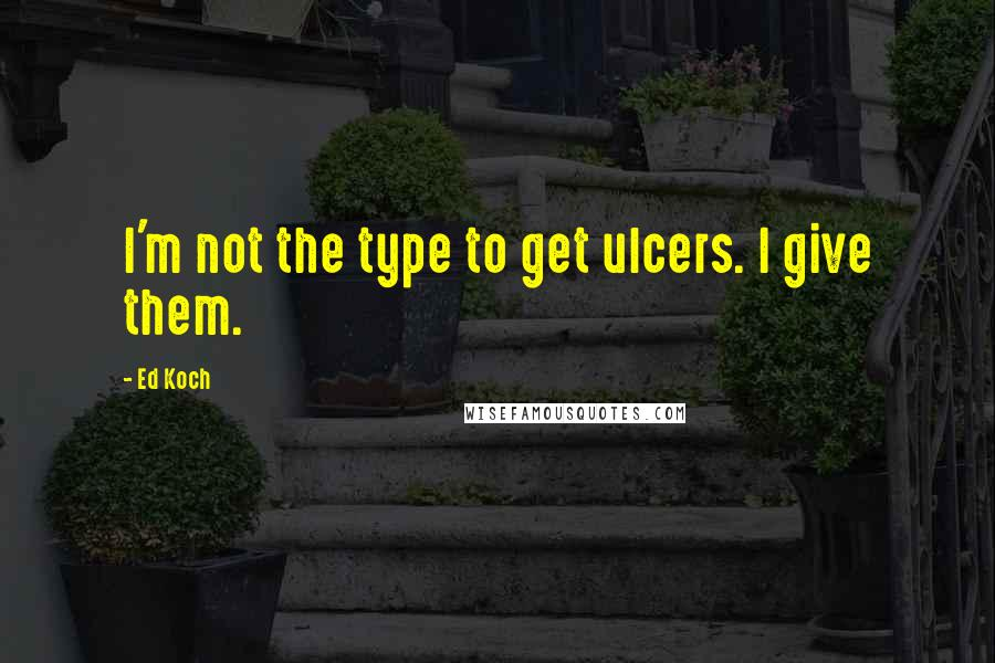 Ed Koch quotes: I'm not the type to get ulcers. I give them.