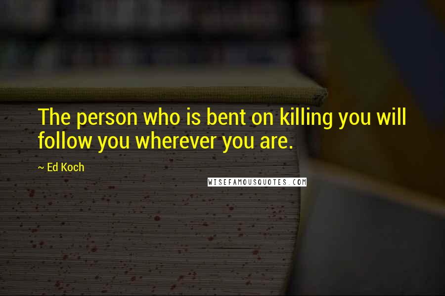 Ed Koch quotes: The person who is bent on killing you will follow you wherever you are.