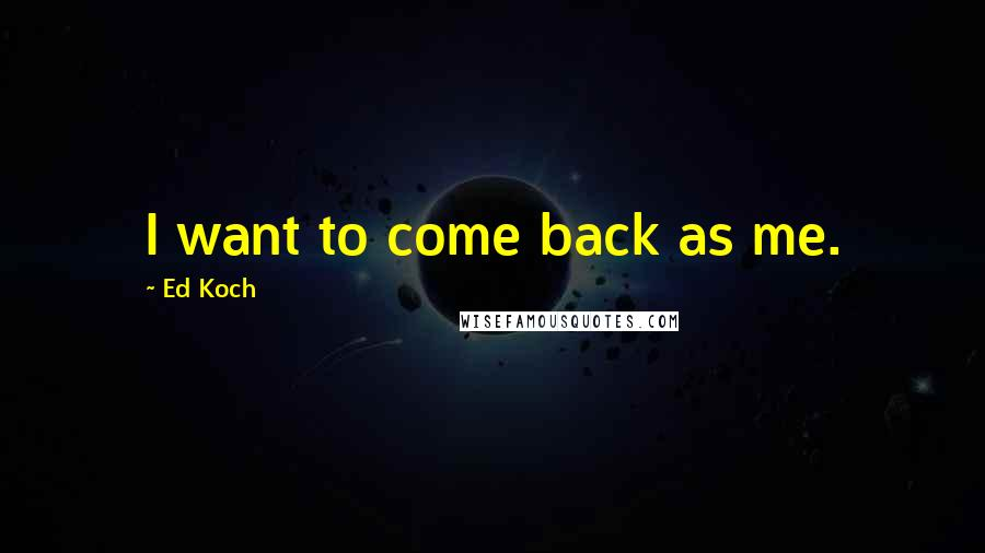 Ed Koch quotes: I want to come back as me.