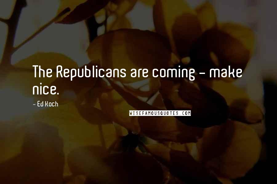 Ed Koch quotes: The Republicans are coming - make nice.