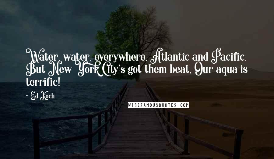 Ed Koch quotes: Water, water, everywhere, Atlantic and Pacific. But New York City's got them beat, Our aqua is terrific!
