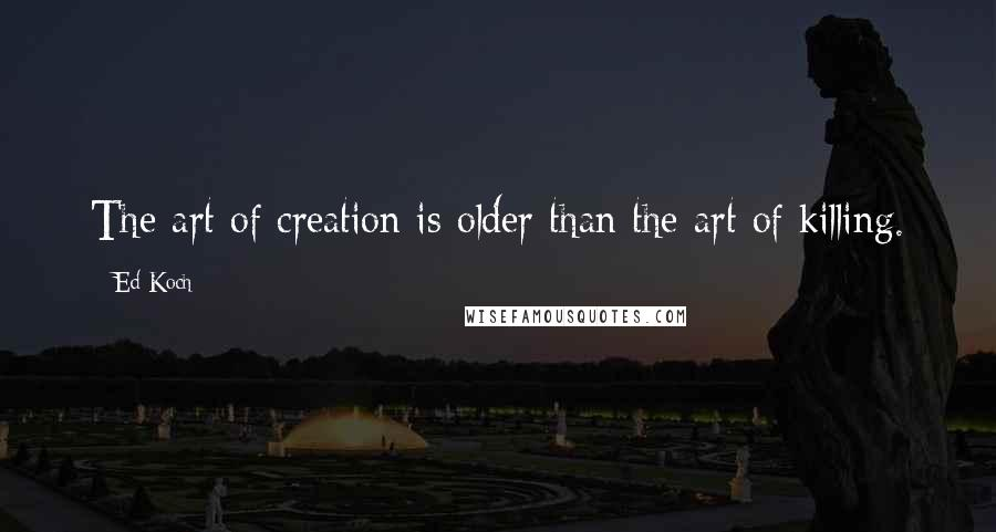Ed Koch quotes: The art of creation is older than the art of killing.