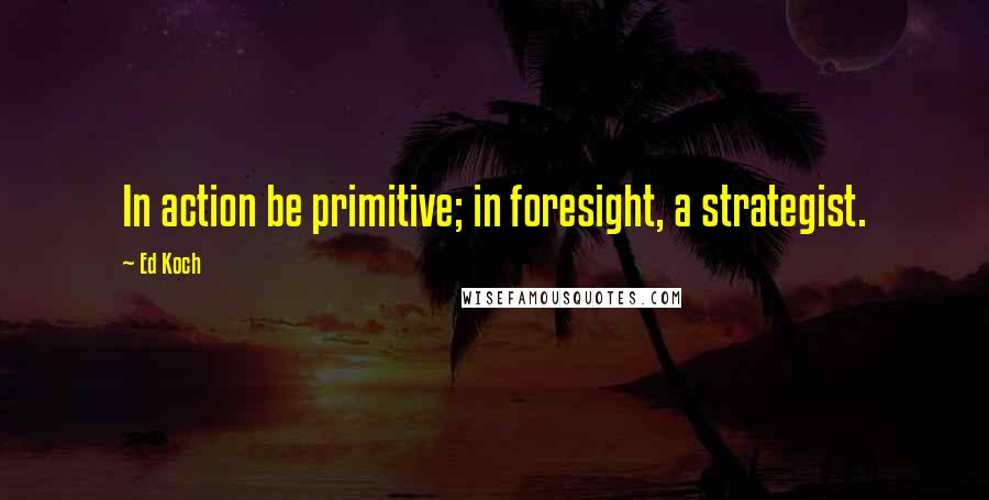 Ed Koch quotes: In action be primitive; in foresight, a strategist.