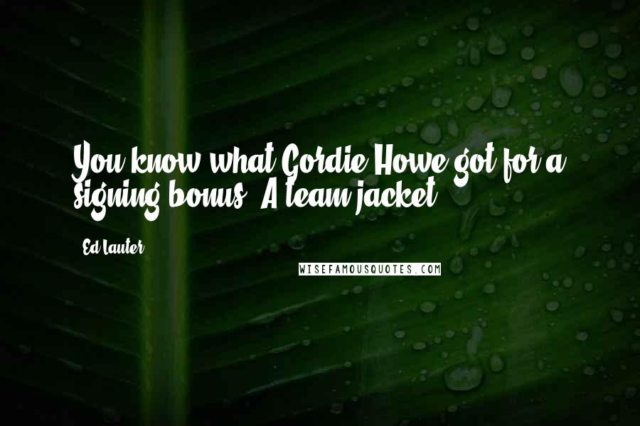 Ed Lauter quotes: You know what Gordie Howe got for a signing bonus? A team jacket!