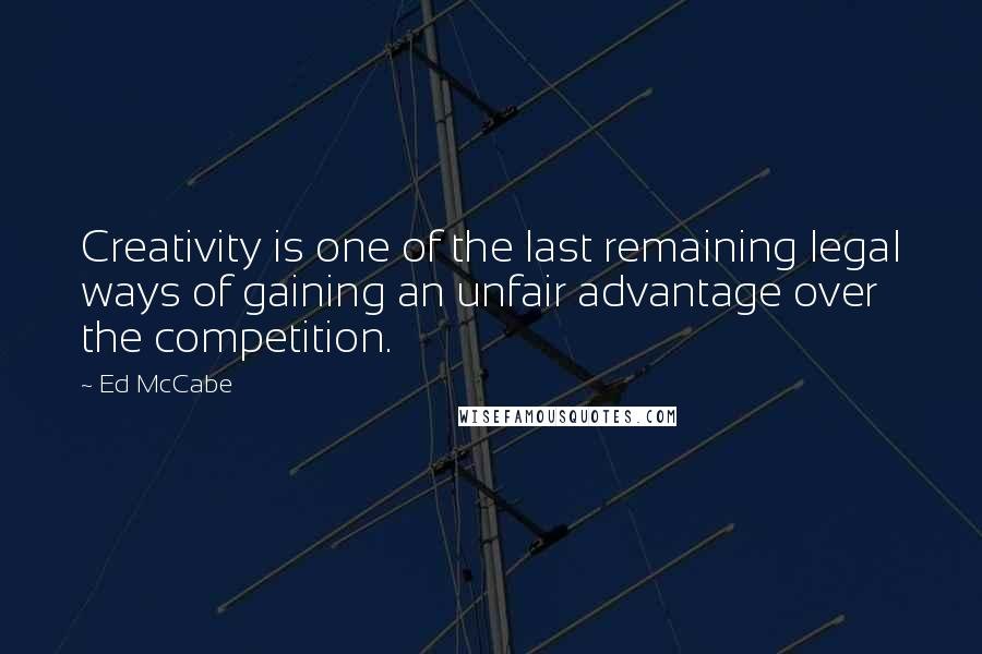 Ed McCabe quotes: Creativity is one of the last remaining legal ways of gaining an unfair advantage over the competition.