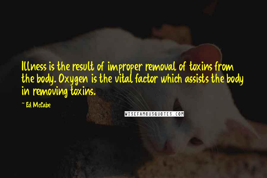 Ed McCabe quotes: Illness is the result of improper removal of toxins from the body. Oxygen is the vital factor which assists the body in removing toxins.
