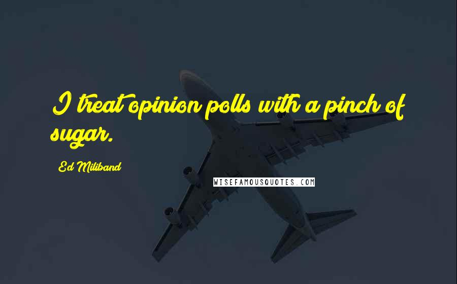 Ed Miliband quotes: I treat opinion polls with a pinch of sugar.