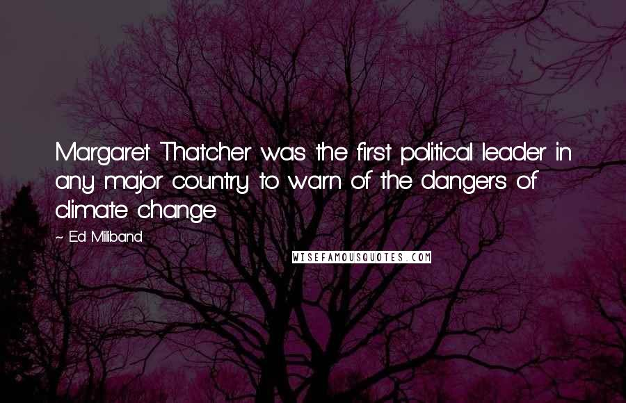 Ed Miliband quotes: Margaret Thatcher was the first political leader in any major country to warn of the dangers of climate change