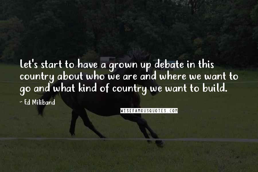 Ed Miliband quotes: Let's start to have a grown up debate in this country about who we are and where we want to go and what kind of country we want to build.