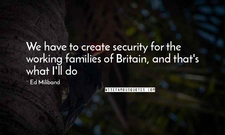 Ed Miliband quotes: We have to create security for the working families of Britain, and that's what I'll do