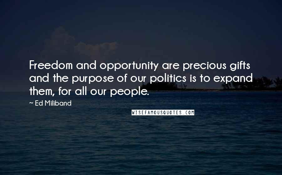 Ed Miliband quotes: Freedom and opportunity are precious gifts and the purpose of our politics is to expand them, for all our people.