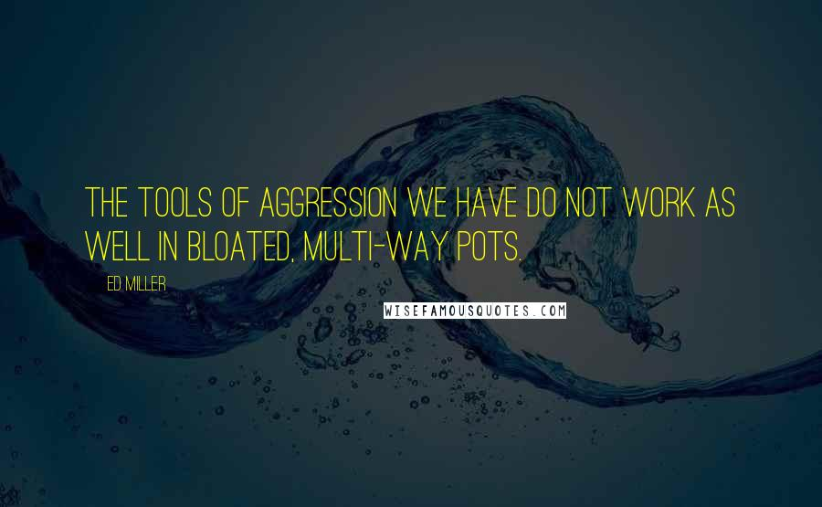 Ed Miller quotes: The tools of aggression we have do not work as well in bloated, multi-way pots.