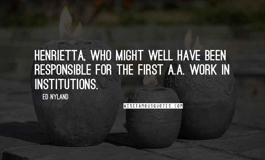 Ed Nyland quotes: Henrietta, who might well have been responsible for the first A.A. work in institutions.