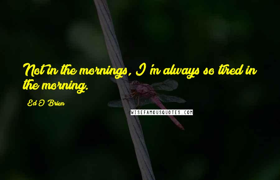 Ed O'Brien quotes: Not in the mornings, I'm always so tired in the morning.