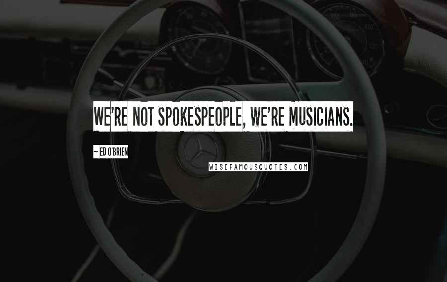 Ed O'Brien quotes: We're not spokespeople, we're musicians.