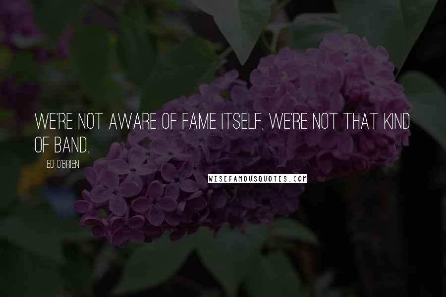 Ed O'Brien quotes: We're not aware of fame itself, we're not that kind of band.