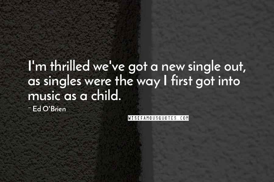 Ed O'Brien quotes: I'm thrilled we've got a new single out, as singles were the way I first got into music as a child.