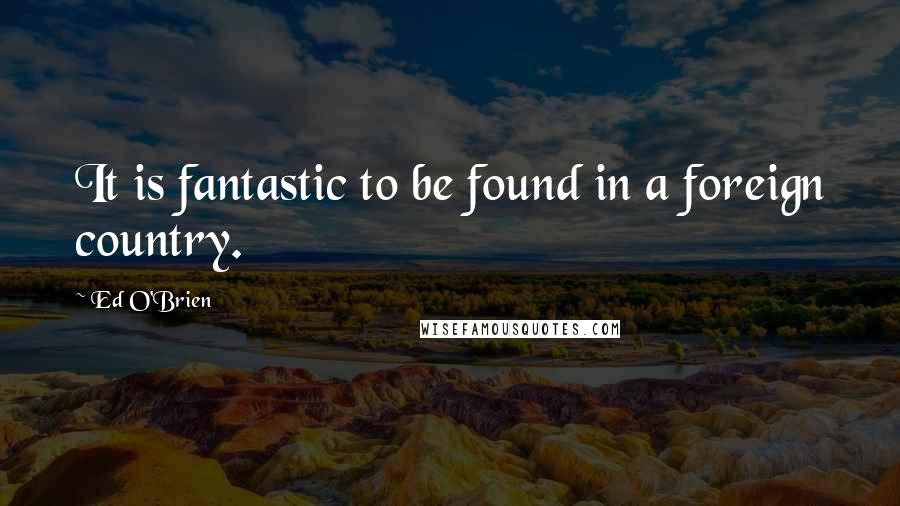 Ed O'Brien quotes: It is fantastic to be found in a foreign country.