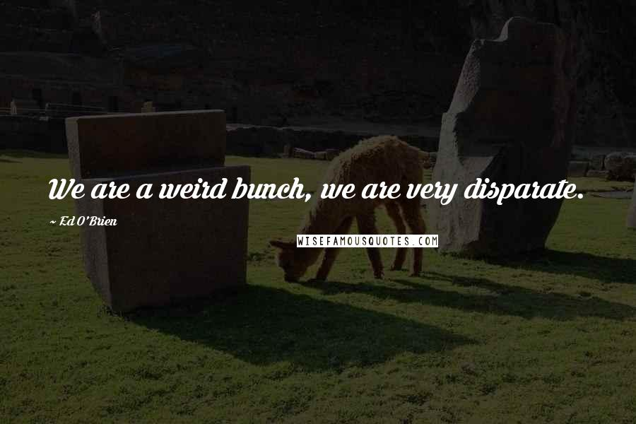 Ed O'Brien quotes: We are a weird bunch, we are very disparate.